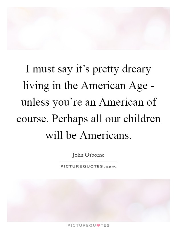 I must say it's pretty dreary living in the American Age - unless you're an American of course. Perhaps all our children will be Americans Picture Quote #1