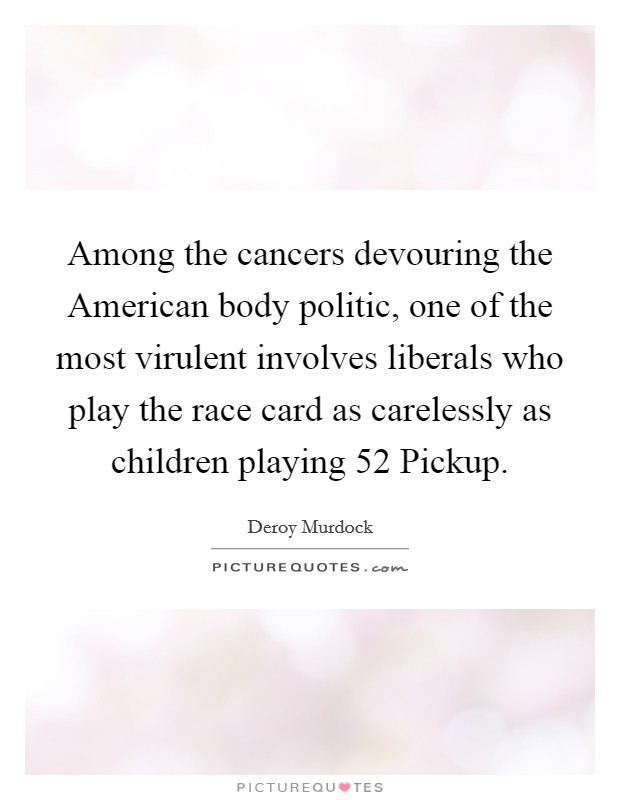 Among the cancers devouring the American body politic, one of the most virulent involves liberals who play the race card as carelessly as children playing 52 Pickup Picture Quote #1