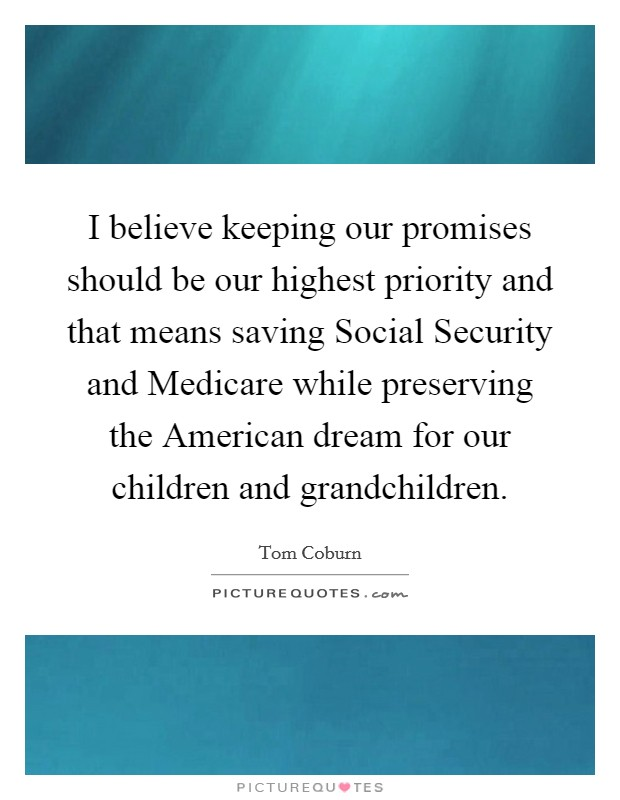 I believe keeping our promises should be our highest priority and that means saving Social Security and Medicare while preserving the American dream for our children and grandchildren Picture Quote #1