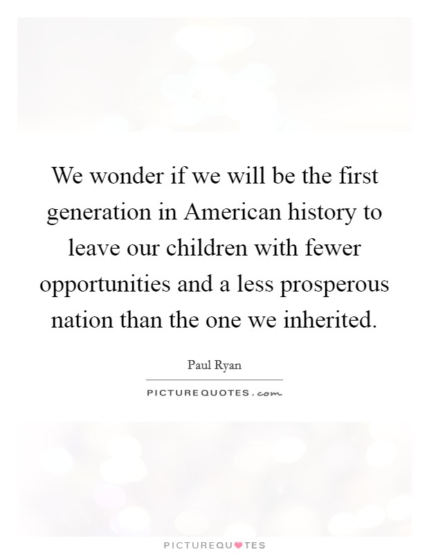 We wonder if we will be the first generation in American history to leave our children with fewer opportunities and a less prosperous nation than the one we inherited Picture Quote #1