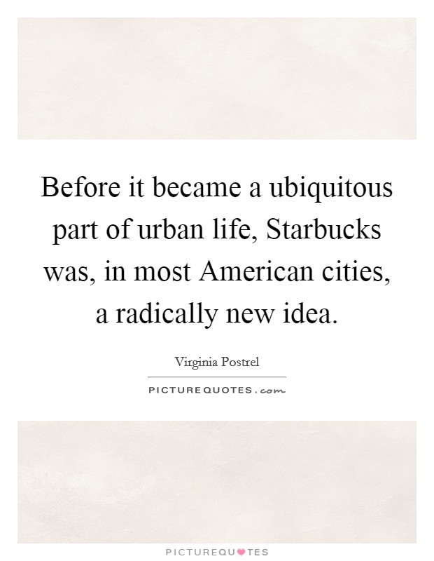 Before it became a ubiquitous part of urban life, Starbucks was, in most American cities, a radically new idea Picture Quote #1