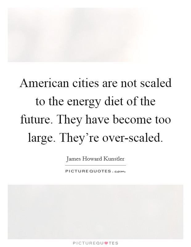 American cities are not scaled to the energy diet of the future. They have become too large. They're over-scaled Picture Quote #1