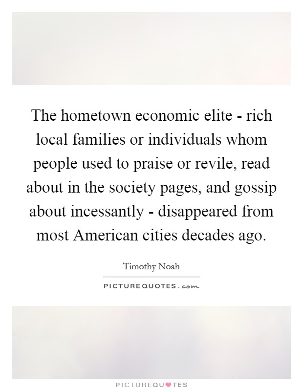 The hometown economic elite - rich local families or individuals whom people used to praise or revile, read about in the society pages, and gossip about incessantly - disappeared from most American cities decades ago Picture Quote #1