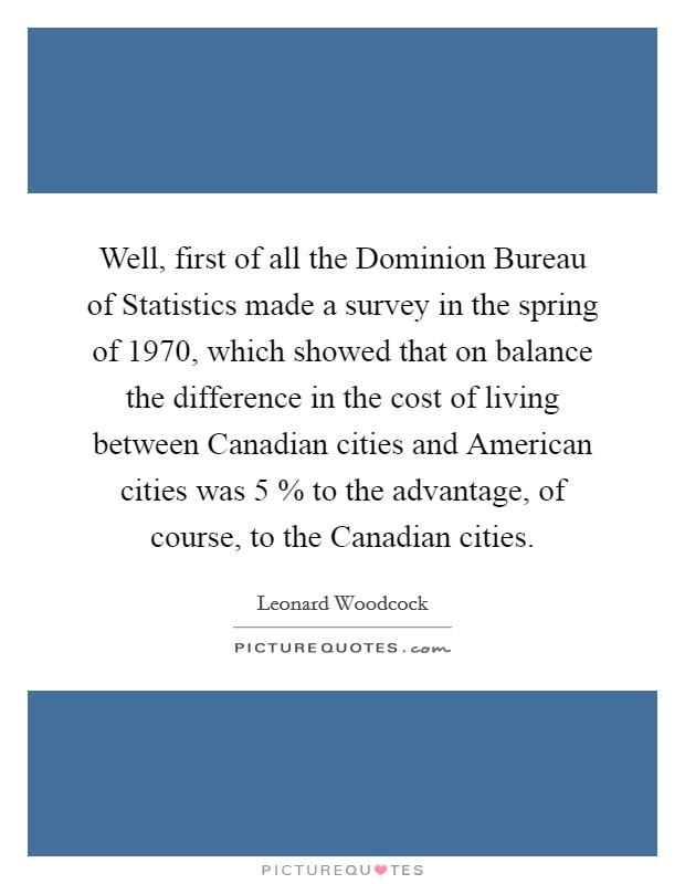 Well, first of all the Dominion Bureau of Statistics made a survey in the spring of 1970, which showed that on balance the difference in the cost of living between Canadian cities and American cities was 5 % to the advantage, of course, to the Canadian cities Picture Quote #1