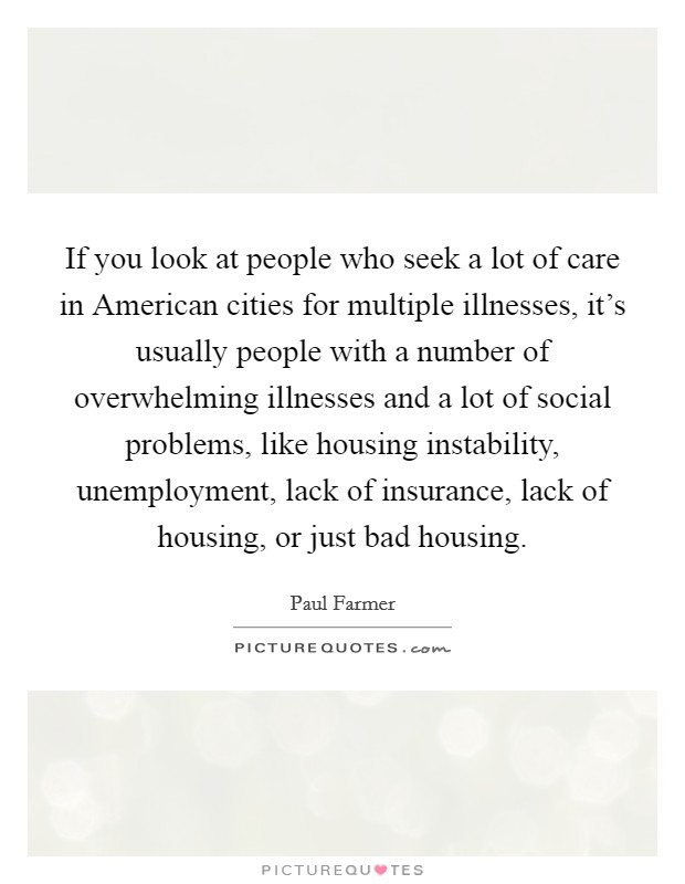 If you look at people who seek a lot of care in American cities for multiple illnesses, it's usually people with a number of overwhelming illnesses and a lot of social problems, like housing instability, unemployment, lack of insurance, lack of housing, or just bad housing Picture Quote #1