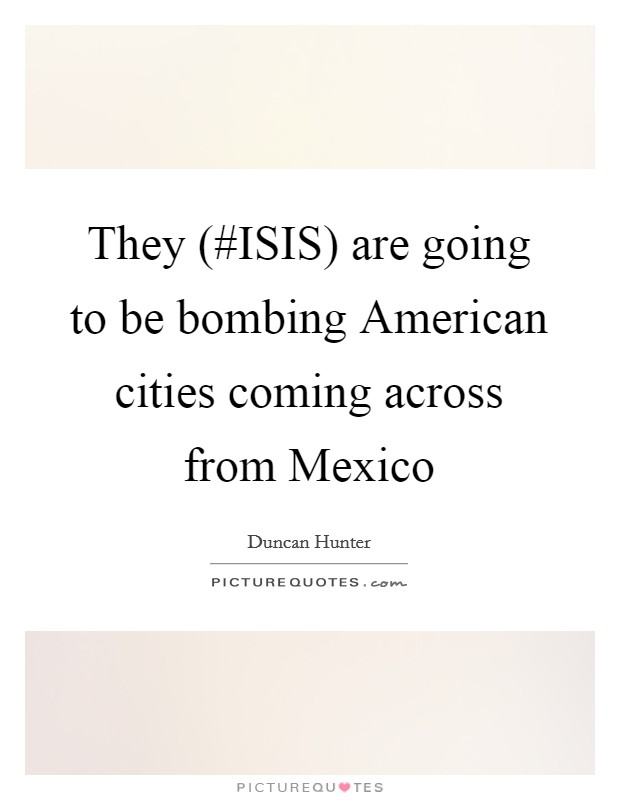 They (#ISIS) are going to be bombing American cities coming across from Mexico Picture Quote #1