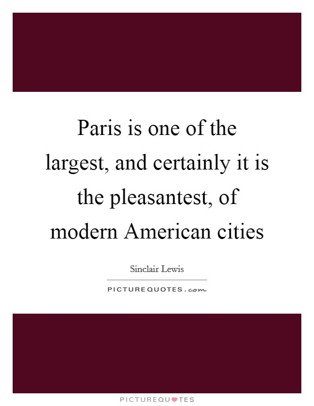 Paris is one of the largest, and certainly it is the pleasantest, of modern American cities Picture Quote #1
