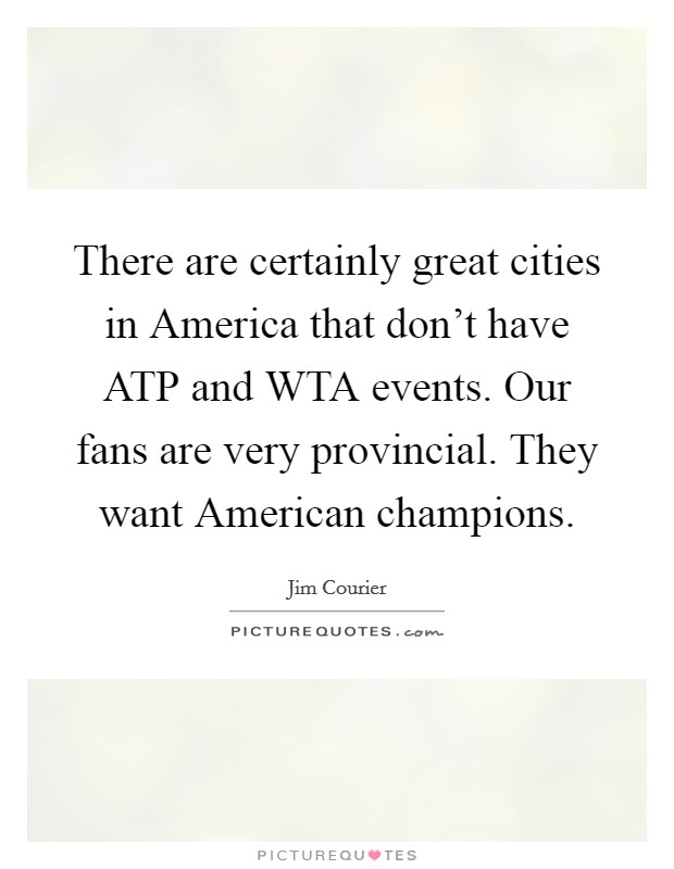 There are certainly great cities in America that don't have ATP and WTA events. Our fans are very provincial. They want American champions Picture Quote #1