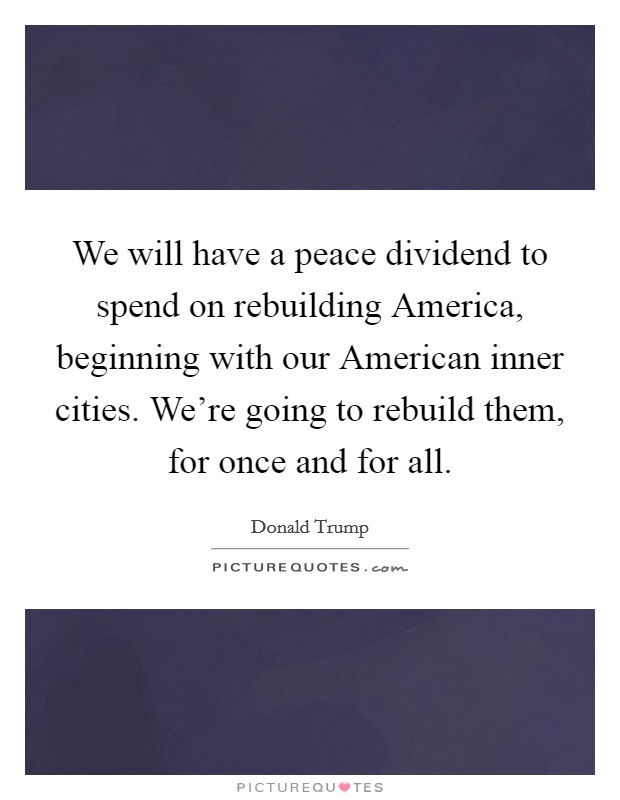 We will have a peace dividend to spend on rebuilding America, beginning with our American inner cities. We're going to rebuild them, for once and for all Picture Quote #1