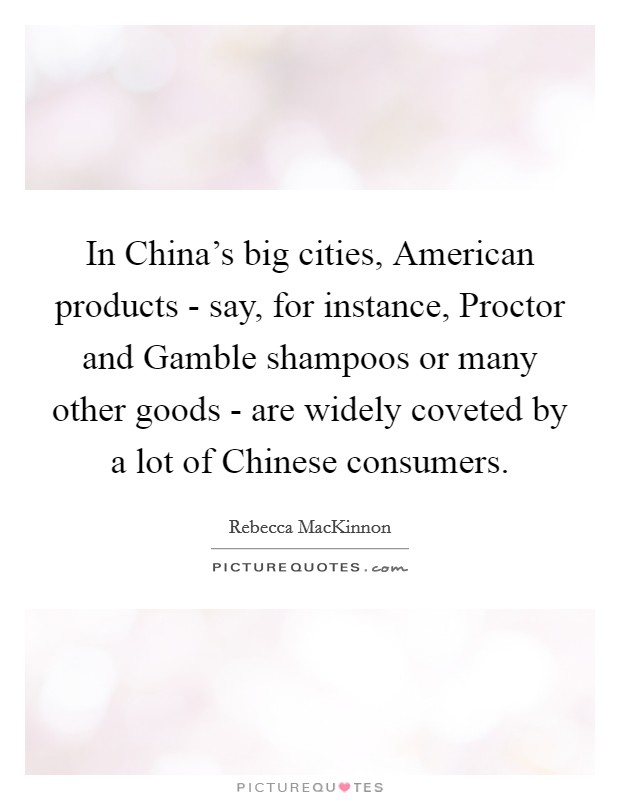 In China's big cities, American products - say, for instance, Proctor and Gamble shampoos or many other goods - are widely coveted by a lot of Chinese consumers Picture Quote #1