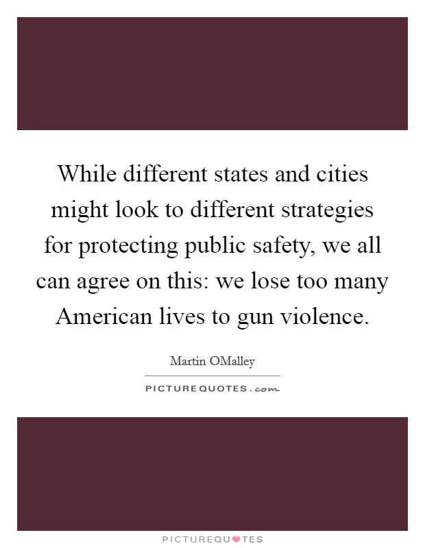 While different states and cities might look to different strategies for protecting public safety, we all can agree on this: we lose too many American lives to gun violence Picture Quote #1