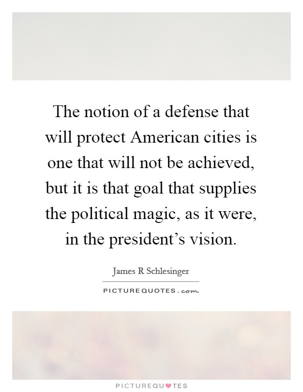 The notion of a defense that will protect American cities is one that will not be achieved, but it is that goal that supplies the political magic, as it were, in the president's vision Picture Quote #1