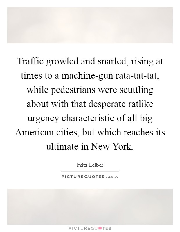 Traffic growled and snarled, rising at times to a machine-gun rata-tat-tat, while pedestrians were scuttling about with that desperate ratlike urgency characteristic of all big American cities, but which reaches its ultimate in New York Picture Quote #1