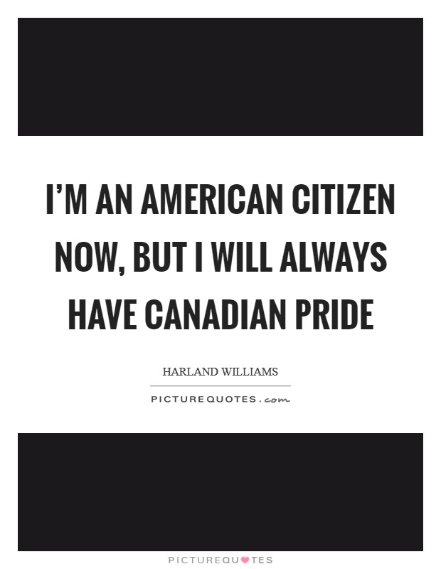 I'm an American citizen now, but I will always have Canadian pride Picture Quote #1