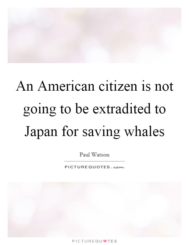 An American citizen is not going to be extradited to Japan for saving whales Picture Quote #1