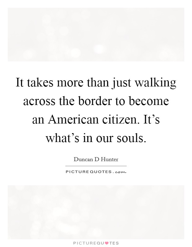It takes more than just walking across the border to become an American citizen. It's what's in our souls Picture Quote #1