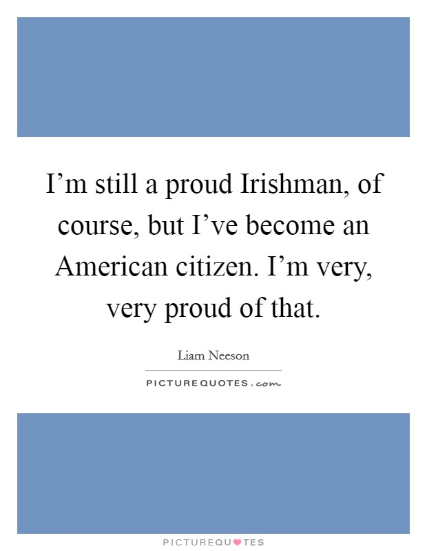 I'm still a proud Irishman, of course, but I've become an American citizen. I'm very, very proud of that Picture Quote #1