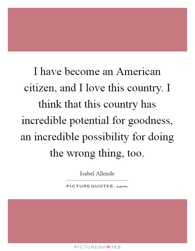 I have become an American citizen, and I love this country. I think that this country has incredible potential for goodness, an incredible possibility for doing the wrong thing, too Picture Quote #1