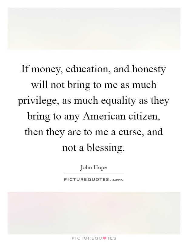 If money, education, and honesty will not bring to me as much privilege, as much equality as they bring to any American citizen, then they are to me a curse, and not a blessing Picture Quote #1