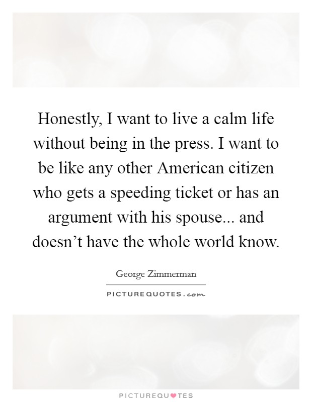 Honestly, I want to live a calm life without being in the press. I want to be like any other American citizen who gets a speeding ticket or has an argument with his spouse... and doesn't have the whole world know Picture Quote #1
