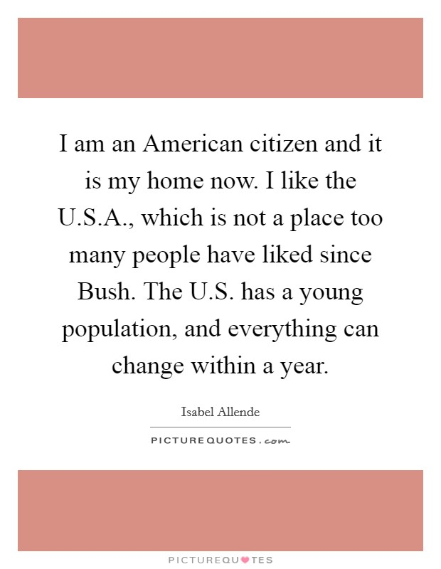 I am an American citizen and it is my home now. I like the U.S.A., which is not a place too many people have liked since Bush. The U.S. has a young population, and everything can change within a year Picture Quote #1