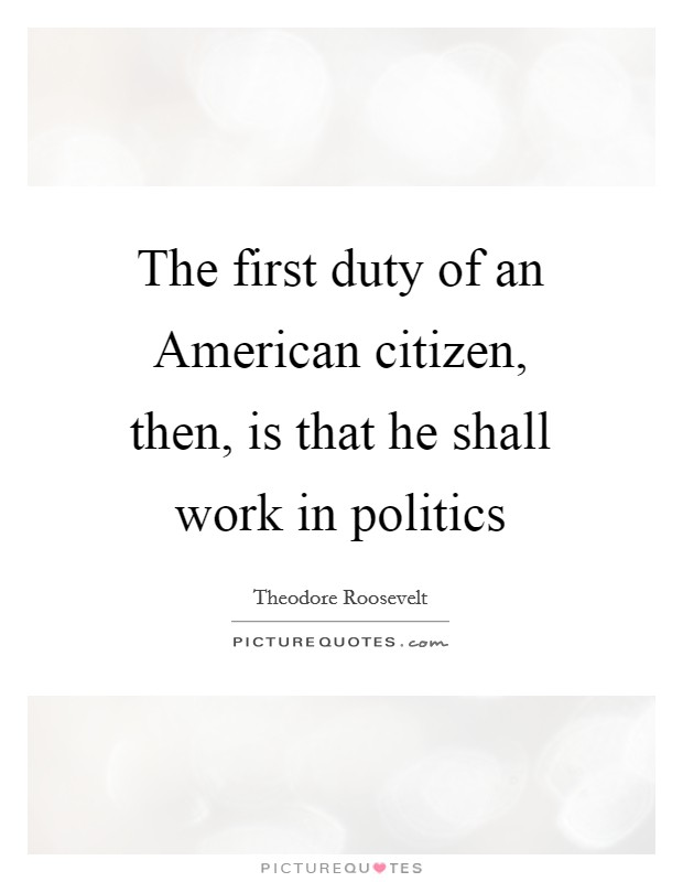 The first duty of an American citizen, then, is that he shall work in politics Picture Quote #1