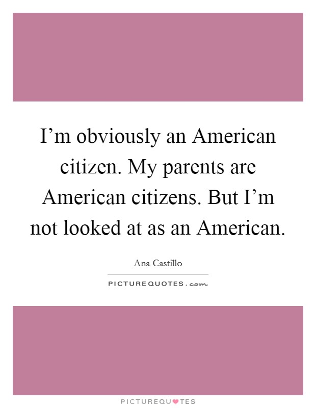 I'm obviously an American citizen. My parents are American citizens. But I'm not looked at as an American Picture Quote #1