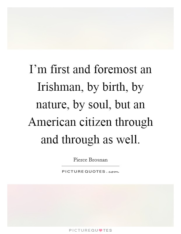 I'm first and foremost an Irishman, by birth, by nature, by soul, but an American citizen through and through as well Picture Quote #1