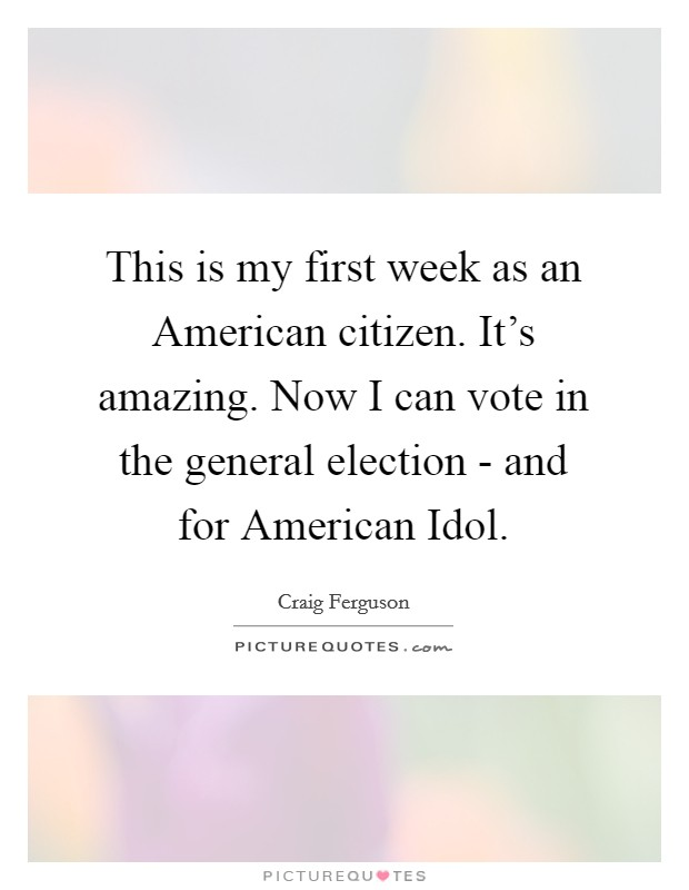 This is my first week as an American citizen. It's amazing. Now I can vote in the general election - and for American Idol Picture Quote #1