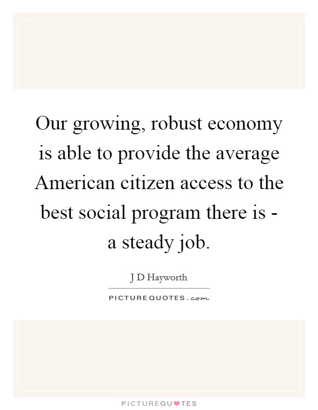 Our growing, robust economy is able to provide the average American citizen access to the best social program there is - a steady job Picture Quote #1