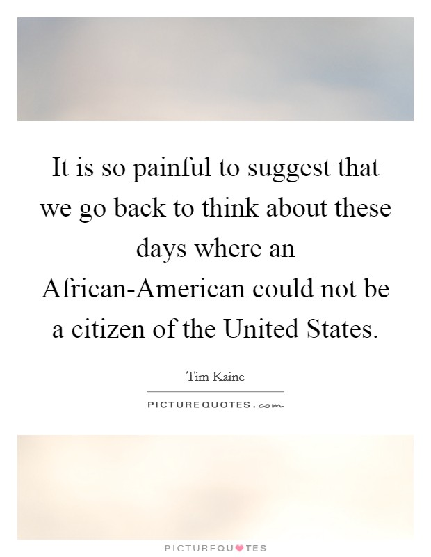 It is so painful to suggest that we go back to think about these days where an African-American could not be a citizen of the United States. Picture Quote #1