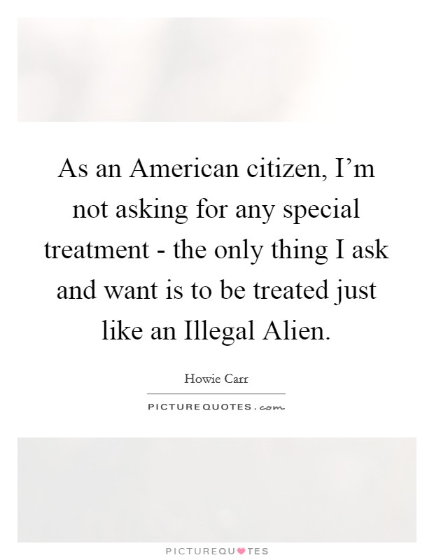 As an American citizen, I'm not asking for any special treatment - the only thing I ask and want is to be treated just like an Illegal Alien Picture Quote #1