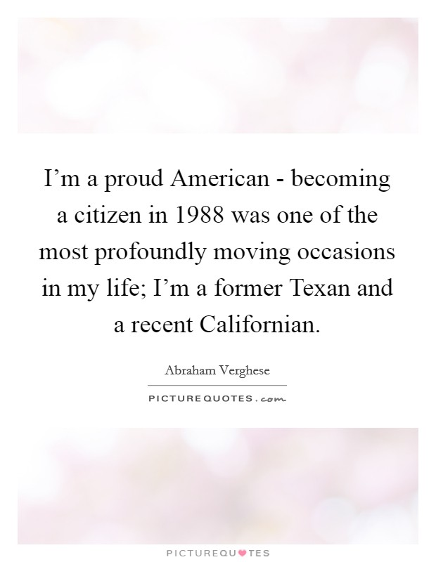 I'm a proud American - becoming a citizen in 1988 was one of the most profoundly moving occasions in my life; I'm a former Texan and a recent Californian Picture Quote #1