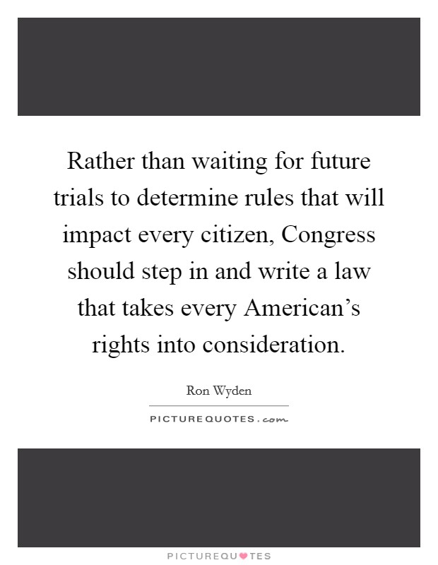 Rather than waiting for future trials to determine rules that will impact every citizen, Congress should step in and write a law that takes every American's rights into consideration Picture Quote #1