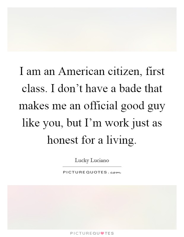 I am an American citizen, first class. I don't have a bade that makes me an official good guy like you, but I'm work just as honest for a living Picture Quote #1