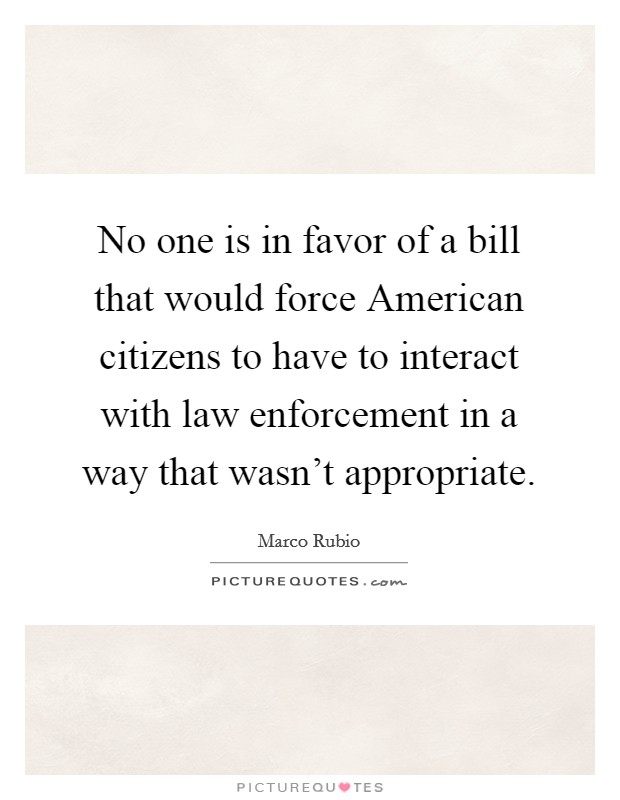 No one is in favor of a bill that would force American citizens to have to interact with law enforcement in a way that wasn't appropriate Picture Quote #1