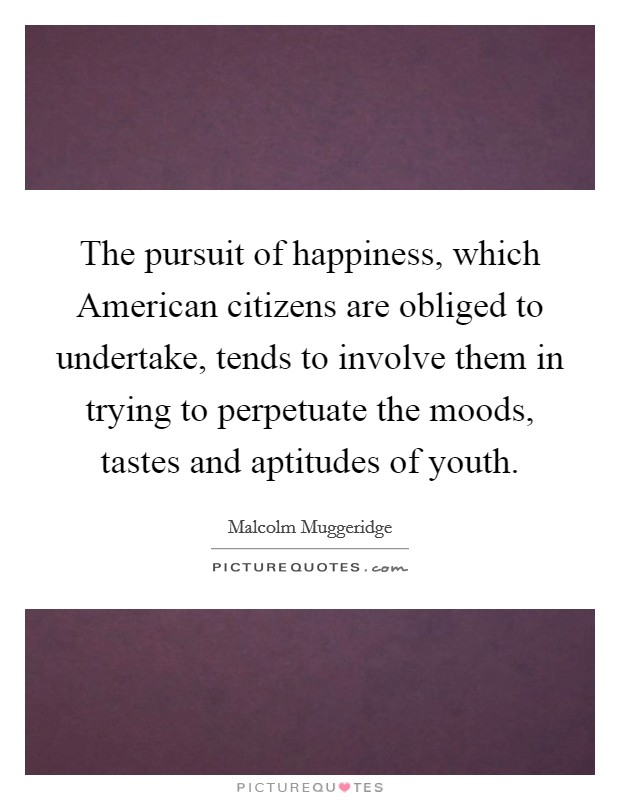 The pursuit of happiness, which American citizens are obliged to undertake, tends to involve them in trying to perpetuate the moods, tastes and aptitudes of youth Picture Quote #1