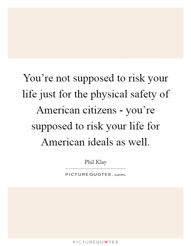 You're not supposed to risk your life just for the physical safety of American citizens - you're supposed to risk your life for American ideals as well Picture Quote #1