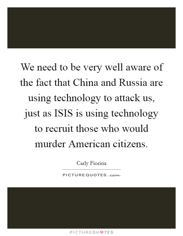 We need to be very well aware of the fact that China and Russia are using technology to attack us, just as ISIS is using technology to recruit those who would murder American citizens Picture Quote #1