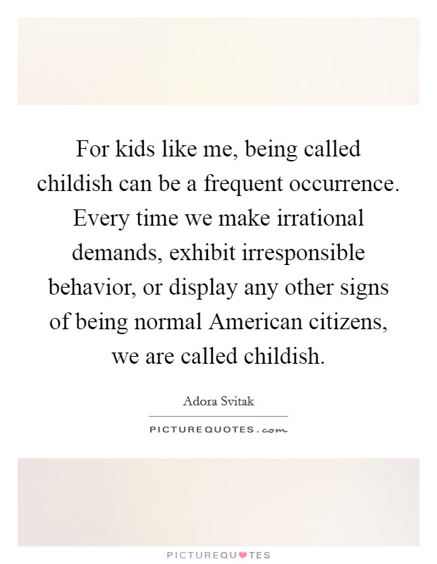 For kids like me, being called childish can be a frequent occurrence. Every time we make irrational demands, exhibit irresponsible behavior, or display any other signs of being normal American citizens, we are called childish Picture Quote #1