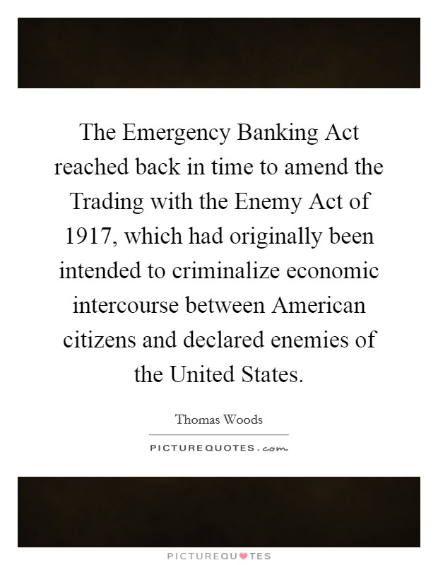 The Emergency Banking Act reached back in time to amend the Trading with the Enemy Act of 1917, which had originally been intended to criminalize economic intercourse between American citizens and declared enemies of the United States Picture Quote #1