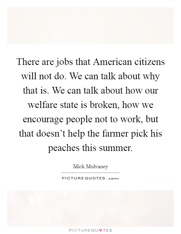 There are jobs that American citizens will not do. We can talk about why that is. We can talk about how our welfare state is broken, how we encourage people not to work, but that doesn't help the farmer pick his peaches this summer Picture Quote #1