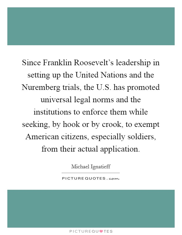 Since Franklin Roosevelt's leadership in setting up the United Nations and the Nuremberg trials, the U.S. has promoted universal legal norms and the institutions to enforce them while seeking, by hook or by crook, to exempt American citizens, especially soldiers, from their actual application Picture Quote #1