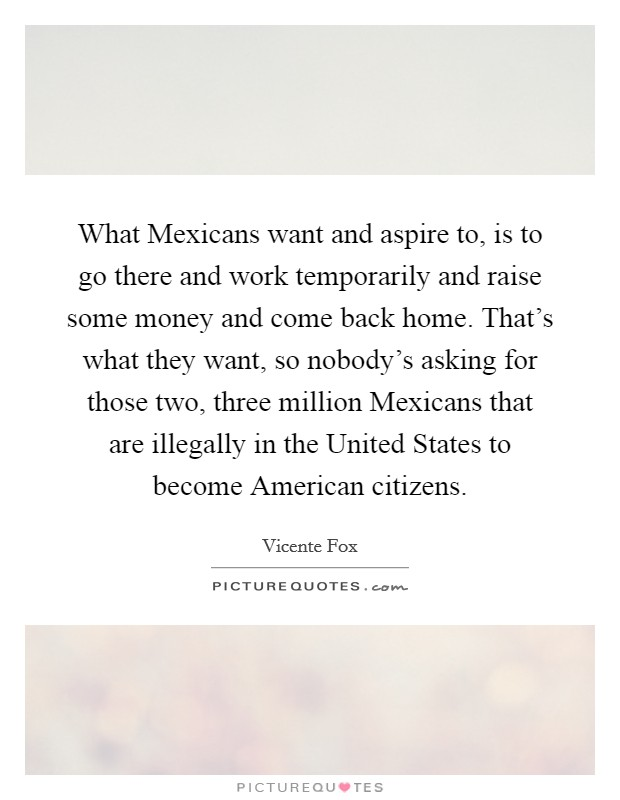 What Mexicans want and aspire to, is to go there and work temporarily and raise some money and come back home. That's what they want, so nobody's asking for those two, three million Mexicans that are illegally in the United States to become American citizens Picture Quote #1