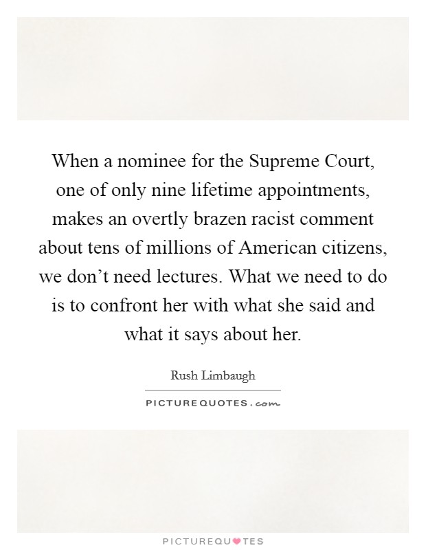 When a nominee for the Supreme Court, one of only nine lifetime appointments, makes an overtly brazen racist comment about tens of millions of American citizens, we don't need lectures. What we need to do is to confront her with what she said and what it says about her Picture Quote #1