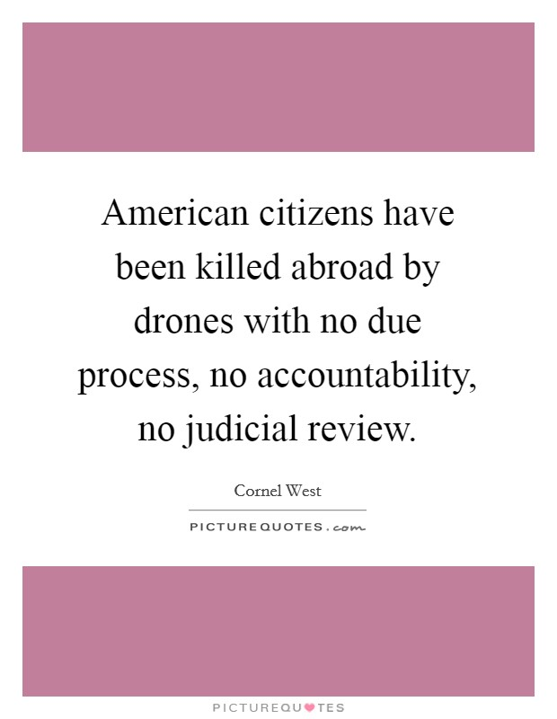 American citizens have been killed abroad by drones with no due process, no accountability, no judicial review Picture Quote #1