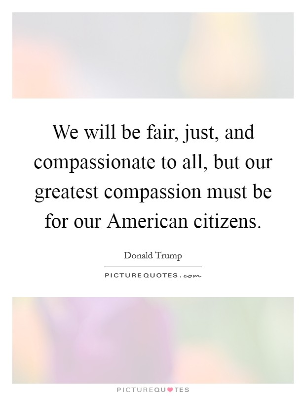 We will be fair, just, and compassionate to all, but our greatest compassion must be for our American citizens Picture Quote #1