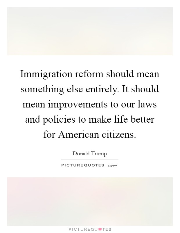 Immigration reform should mean something else entirely. It should mean improvements to our laws and policies to make life better for American citizens Picture Quote #1