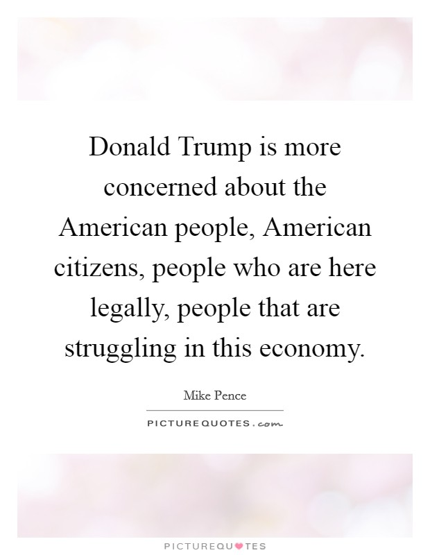 Donald Trump is more concerned about the American people, American citizens, people who are here legally, people that are struggling in this economy Picture Quote #1