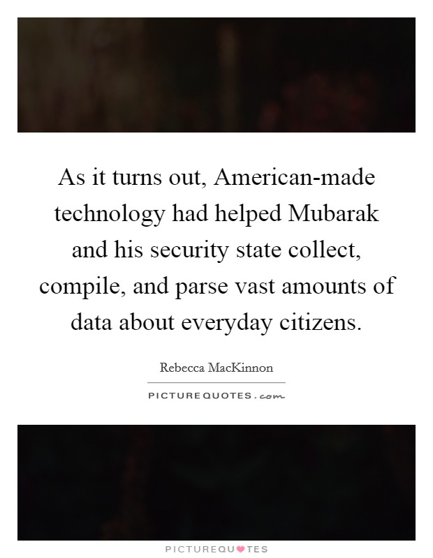 As it turns out, American-made technology had helped Mubarak and his security state collect, compile, and parse vast amounts of data about everyday citizens Picture Quote #1